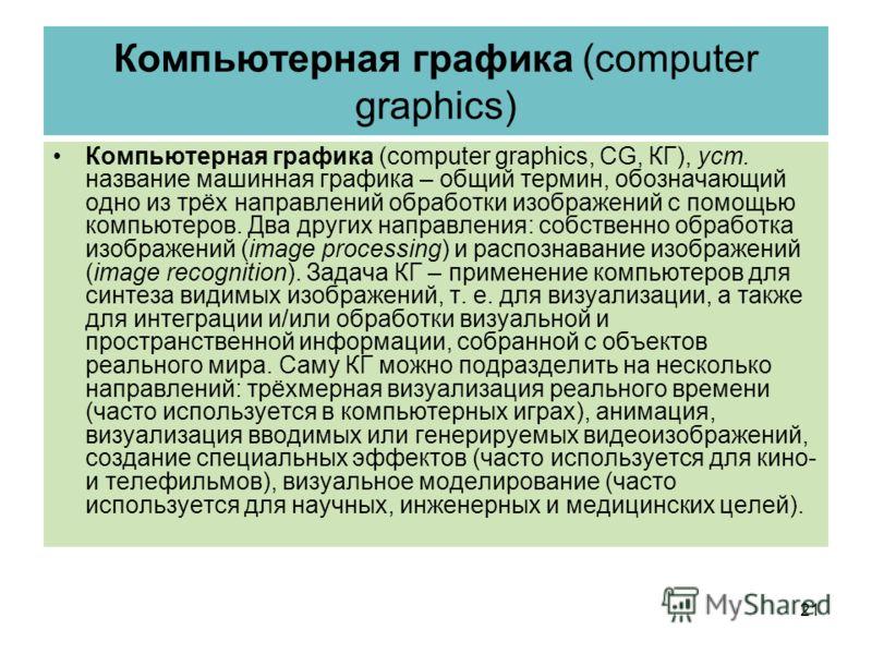 Компьютерная графика (computer graphics) Компьютерная графика (computer graphics, CG, КГ), уст. название машинная графика – общий термин, обозначающий одно из трёх направлений обработки изображений с помощью компьютеров. Два других направления: собст