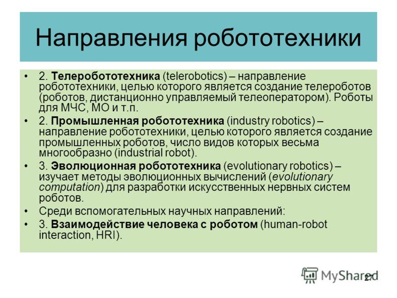 Направления робототехники 2. Телеробототехника (telerobotics) – направление робототехники, целью которого является создание телероботов (роботов, дистанционно управляемый телеоператором). Роботы для МЧС, МО и т.п. 2. Промышленная робототехника (indus