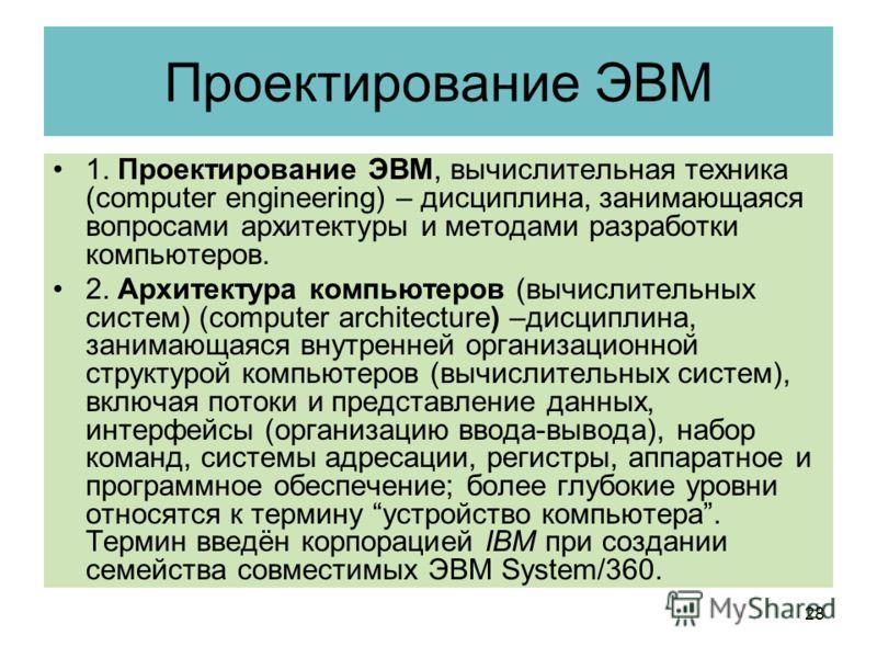 Проектирование ЭВМ 1. Проектирование ЭВМ, вычислительная техника (computer engineering) – дисциплина, занимающаяся вопросами архитектуры и методами разработки компьютеров. 2. Архитектура компьютеров (вычислительных систем) (computer architecture) –ди