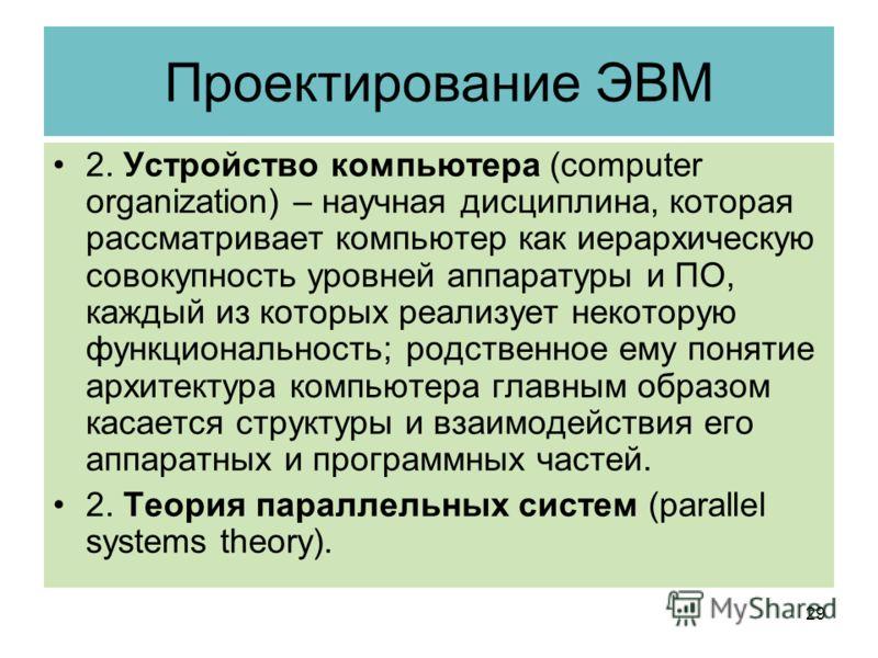Проектирование ЭВМ 2. Устройство компьютера (computer organization) – научная дисциплина, которая рассматривает компьютер как иерархическую совокупность уровней аппаратуры и ПО, каждый из которых реализует некоторую функциональность; родственное ему