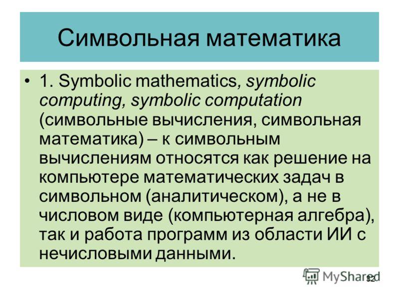 Символьная математика 1. Symbolic mathematics, symbolic computing, symbolic computation (символьные вычисления, символьная математика) – к символьным вычислениям относятся как решение на компьютере математических задач в символьном (аналитическом), а