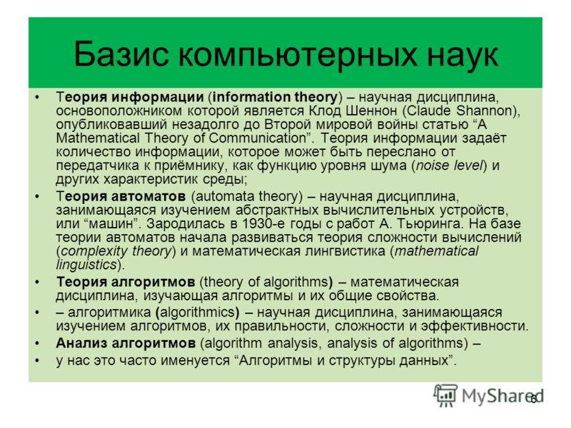 Базис компьютерных наук Теория информации (information theory) – научная дисциплина, основоположником которой является Клод Шеннон (Claude Shannon), опубликовавший незадолго до Второй мировой войны статью A Mathematical Theory of Communication. Теори