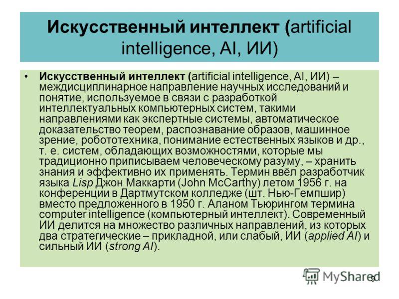 Искусственный интеллект (artificial intelligence, AI, ИИ) Искусственный интеллект (artificial intelligence, AI, ИИ) – междисциплинарное направление научных исследований и понятие, используемое в связи с разработкой интеллектуальных компьютерных систе