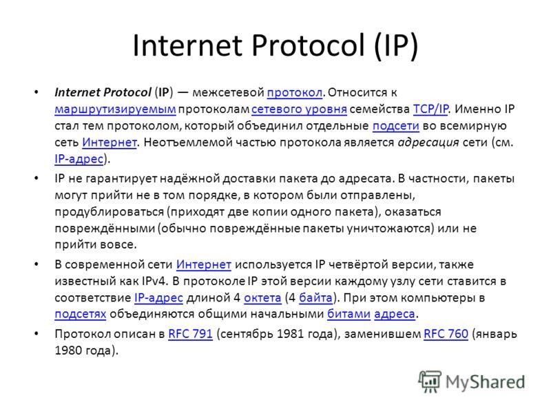 Internet Protocol (IP) Internet Protocol (IP) межсетевой протокол. Относится к маршрутизируемым протоколам сетевого уровня семейства TCP/IP. Именно IP стал тем протоколом, который объединил отдельные подсети во всемирную сеть Интернет. Неотъемлемой ч