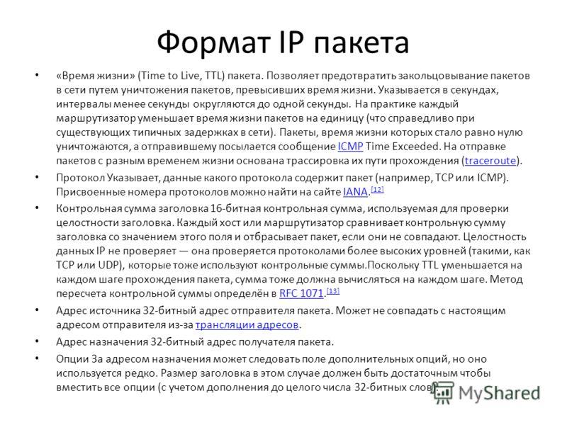 Формат IP пакета «Время жизни» (Time to Live, TTL) пакета. Позволяет предотвратить закольцовывание пакетов в сети путем уничтожения пакетов, превысивших время жизни. Указывается в секундах, интервалы менее секунды округляются до одной секунды. На пра