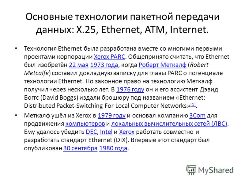 Основные технологии пакетной передачи данных: X.25, Ethernet, ATM, Internet. Технология Ethernet была разработана вместе со многими первыми проектами корпорации Xerox PARC. Общепринято считать, что Ethernet был изобретён 22 мая 1973 года, когда Робер
