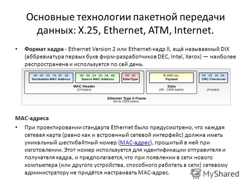 Основные технологии пакетной передачи данных: X.25, Ethernet, ATM, Internet. Формат кадра - Ethernet Version 2 или Ethernet-кадр II, ещё называемый DIX (аббревиатура первых букв фирм-разработчиков DEC, Intel, Xerox) наиболее распространена и использу