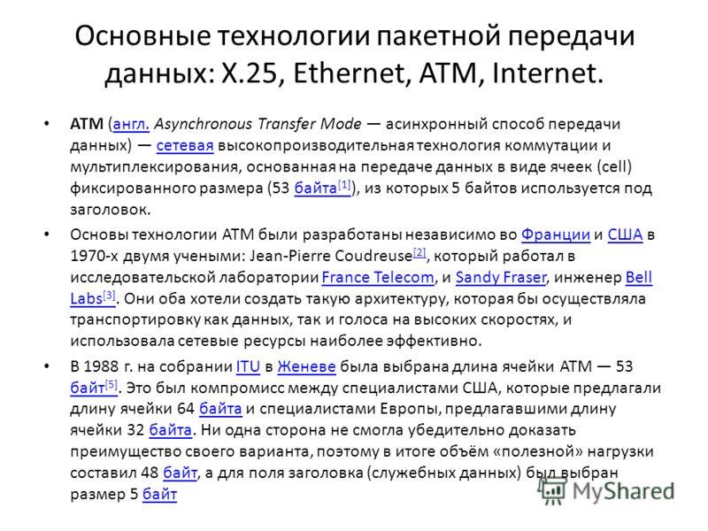 Основные технологии пакетной передачи данных: X.25, Ethernet, ATM, Internet. ATM (англ. Asynchronous Transfer Mode асинхронный способ передачи данных) сетевая высокопроизводительная технология коммутации и мультиплексирования, основанная на передаче