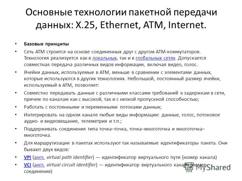 Основные технологии пакетной передачи данных: X.25, Ethernet, ATM, Internet. Базовые принципы Сеть ATM строится на основе соединенных друг с другом АТМ-коммутаторов. Технология реализуется как в локальных, так и в глобальных сетях. Допускается совмес