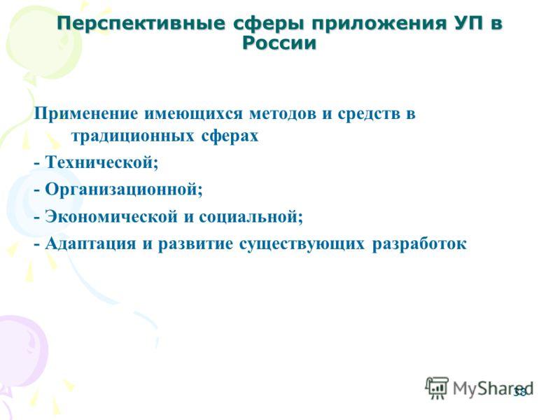 38 Перспективные сферы приложения УП в России Применение имеющихся методов и средств в традиционных сферах - Технической; - Организационной; - Экономической и социальной; - Адаптация и развитие существующих разработок