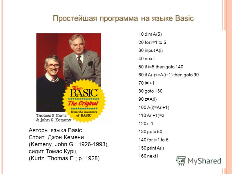 Простейшая программа на языке Basic Авторы языка Basic. Стоит Джон Кемени (Kemeny, John G.; 1926-1993), сидит Томас Курц (Kurtz, Thomas E.; р. 1928) 10 dim A(5) 20 for i=1 to 5 30 input A(i) 40 next i 50 if i=5 then goto 140 60 if A(i)