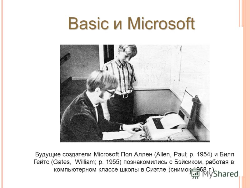 Будущие создатели Microsoft Пол Аллен (Allen, Paul; р. 1954) и Билл Гейтс (Gates, William; р. 1955) познакомились с Бэйсиком, работая в компьютерном классе школы в Сиэтле (снимок 1968 г.) Basic и Microsoft