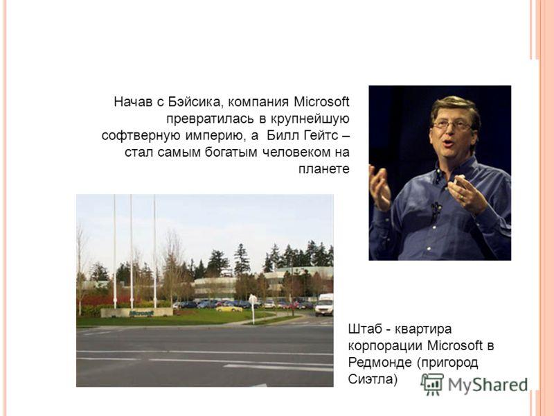 Начав с Бэйсика, компания Microsoft превратилась в крупнейшую софтверную империю, а Билл Гейтс – стал самым богатым человеком на планете Штаб - квартира корпорации Microsoft в Редмонде (пригород Сиэтла)