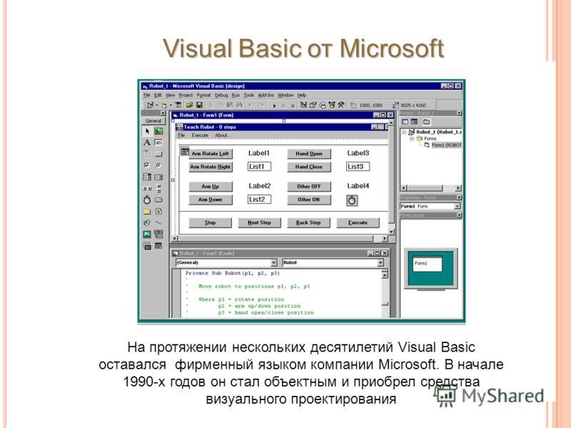 На протяжении нескольких десятилетий Visual Basic оставался фирменный языком компании Microsoft. В начале 1990-х годов он стал объектным и приобрел средства визуального проектирования Visual Basic от Microsoft