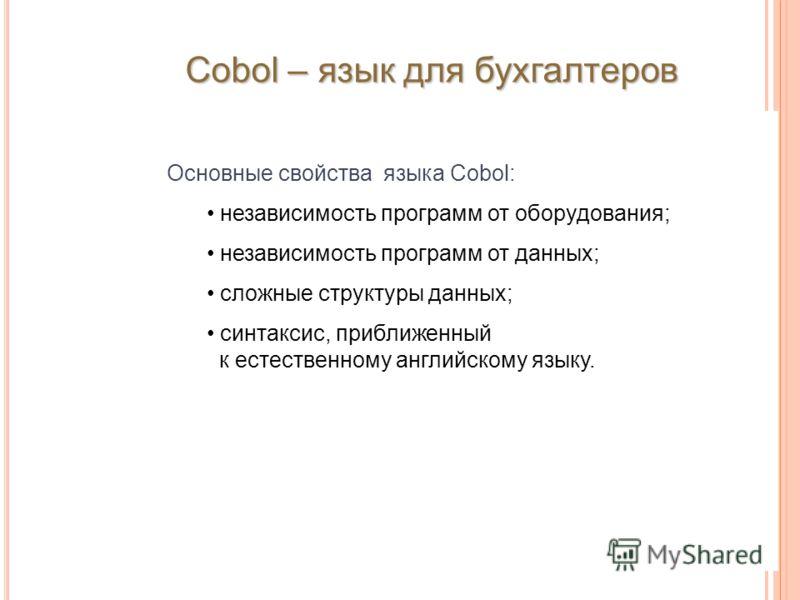 Основные свойства языка Cobol: независимость программ от оборудования; независимость программ от данных; сложные структуры данных; синтаксис, приближенный к естественному английскому языку. Cobol – язык для бухгалтеров