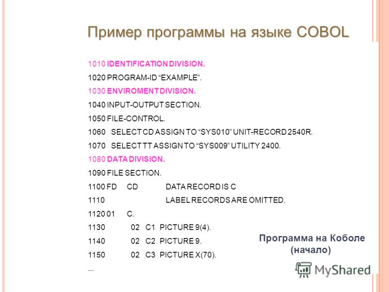 Программа на Коболе (начало) 1010 IDENTIFICATION DIVISION. 1020 PROGRAM-ID EXAMPLE. 1030 ENVIROMENT DIVISION. 1040 INPUT-OUTPUT SECTION. 1050 FILE-CONTROL. 1060 SELECT CD ASSIGN TO SYS010 UNIT-RECORD 2540R. 1070 SELECT TT ASSIGN TO SYS009 UTILITY 240