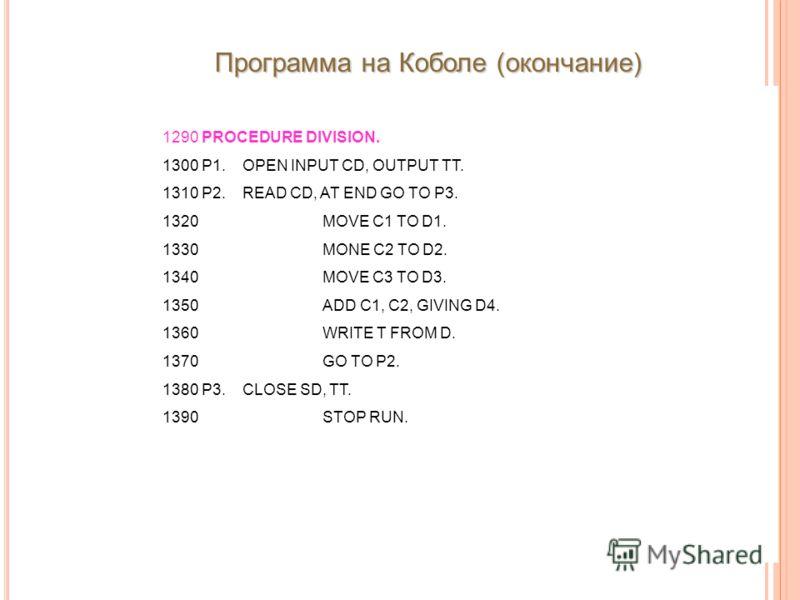 1290 PROCEDURE DIVISION. 1300 P1.OPEN INPUT CD, OUTPUT TT. 1310 P2.READ CD, AT END GO TO P3. 1320MOVE C1 TO D1. 1330MONE C2 TO D2. 1340MOVE C3 TO D3. 1350ADD C1, C2, GIVING D4. 1360WRITE T FROM D. 1370GO TO P2. 1380 P3.CLOSE SD, TT. 1390STOP RUN. Про