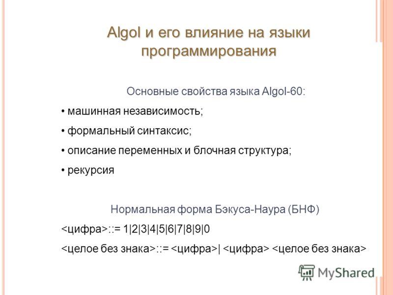Основные свойства языка Algol-60: машинная независимость; формальный синтаксис; описание переменных и блочная структура; рекурсия Нормальная форма Бэкуса-Наура (БНФ) ::= 1|2|3|4|5|6|7|8|9|0 ::= | Algol и его влияние на языки программирования
