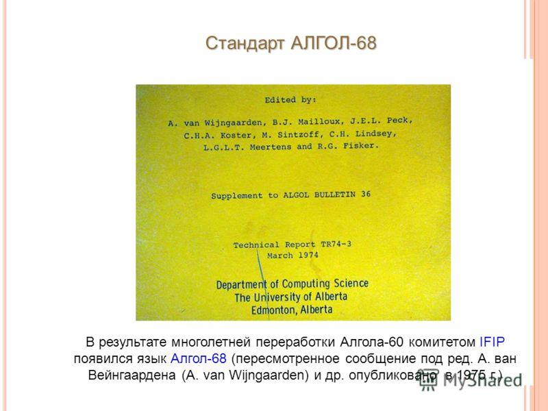 В результате многолетней переработки Алгола-60 комитетом IFIP появился язык Алгол-68 (пересмотренное сообщение под ред. А. ван Вейнгаардена (A. van Wijngaarden) и др. опубликовано в 1975 г.) Стандарт АЛГОЛ-68