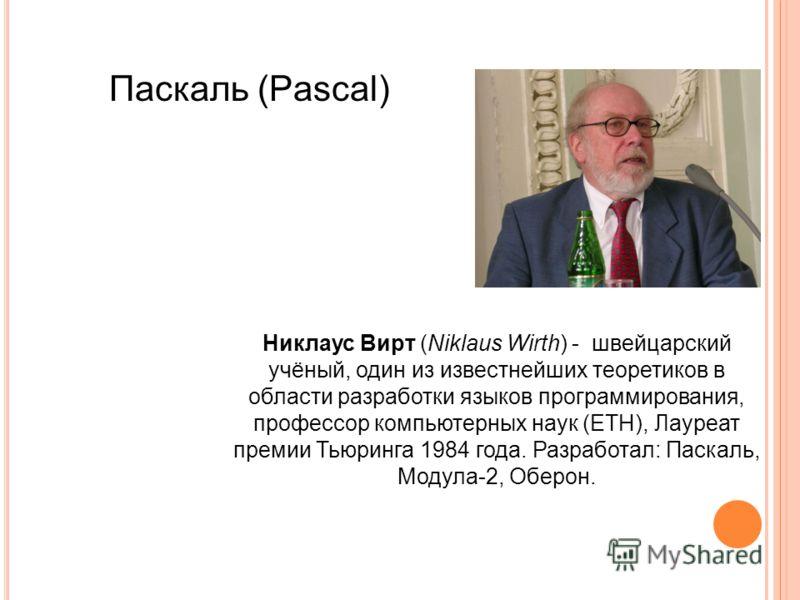 Паскаль (Pascal) Никлаус Вирт (Niklaus Wirth) - швейцарский учёный, один из известнейших теоретиков в области разработки языков программирования, профессор компьютерных наук (ETH), Лауреат премии Тьюринга 1984 года. Разработал: Паскаль, Модула-2, Обе