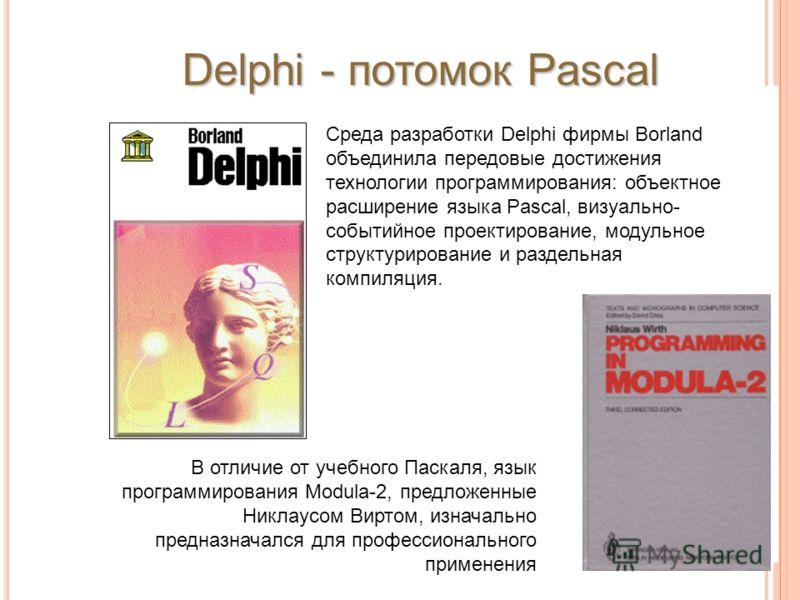 Среда разработки Delphi фирмы Borland объединила передовые достижения технологии программирования: объектное расширение языка Pascal, визуально- событийное проектирование, модульное структурирование и раздельная компиляция. Delphi - потомок Pascal В
