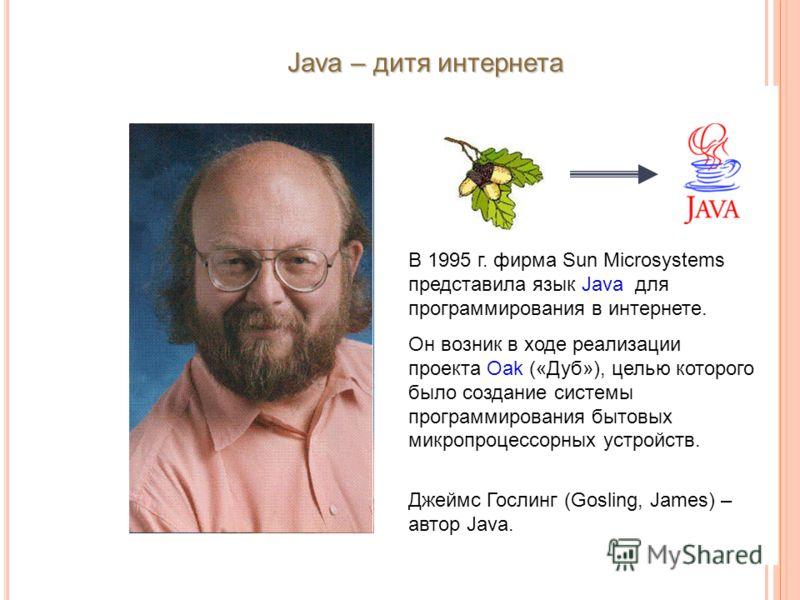 Java – дитя интернета В 1995 г. фирма Sun Microsystems представила язык Java для программирования в интернете. Он возник в ходе реализации проекта Oak («Дуб»), целью которого было создание системы программирования бытовых микропроцессорных устройств.