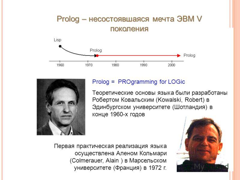Prolog – несостоявшаяся мечта ЭВМ V поколения Prolog = PROgramming for LOGic Теоретические основы языка были разработаны Робертом Ковальским (Kowalski, Robert) в Эдинбургском университете (Шотландия) в конце 1960-х годов Первая практическая реализаци