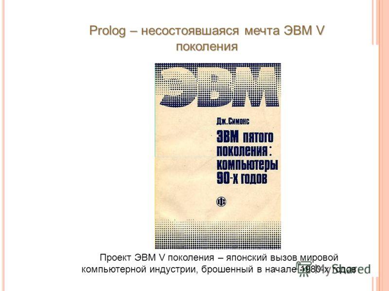 Проект ЭВМ V поколения – японский вызов мировой компьютерной индустрии, брошенный в начале 1980-х годов Prolog – несостоявшаяся мечта ЭВМ V поколения