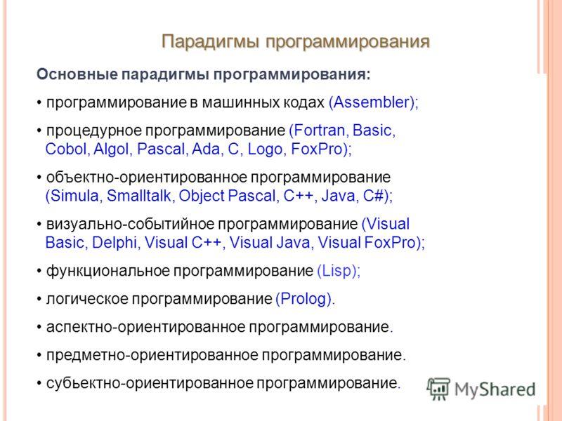 Парадигмы программирования Основные парадигмы программирования: программирование в машинных кодах (Assembler); процедурное программирование (Fortran, Basic, Cobol, Algol, Pascal, Ada, С, Logo, FoxPro); объектно-ориентированное программирование (Simul