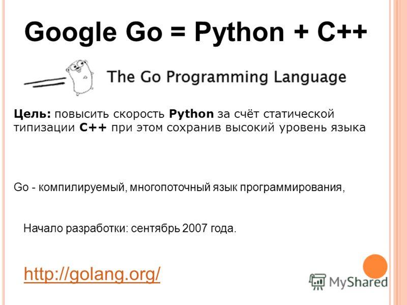 Go - компилируемый, многопоточный язык программирования, Начало разработки: сентябрь 2007 года. http://golang.org/ Google Go = Python + C++ Цель: повысить скорость Python за счёт статической типизации С++ при этом сохранив высокий уровень языка