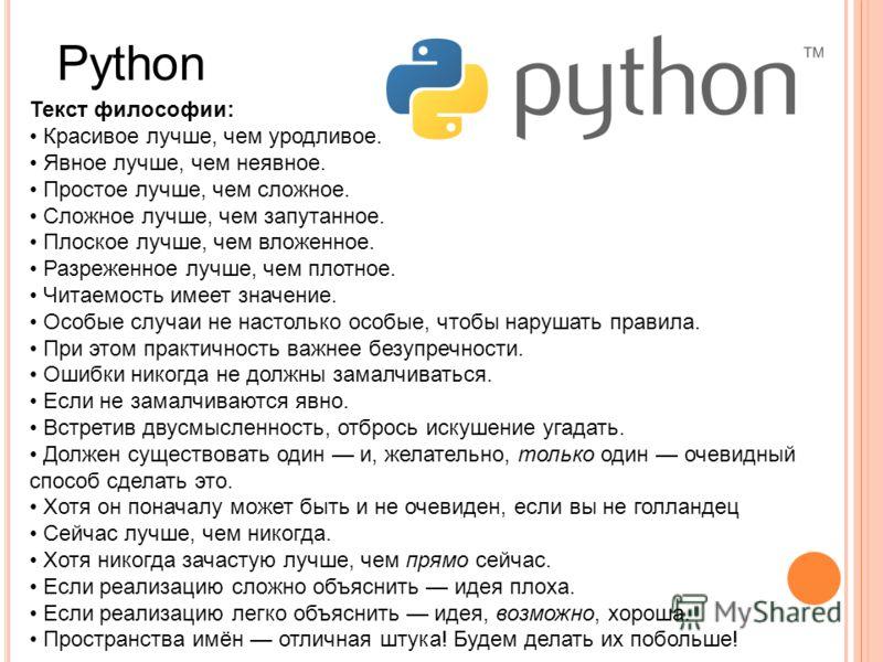 Python Текст философии: Красивое лучше, чем уродливое. Явное лучше, чем неявное. Простое лучше, чем сложное. Сложное лучше, чем запутанное. Плоское лучше, чем вложенное. Разреженное лучше, чем плотное. Читаемость имеет значение. Особые случаи не наст