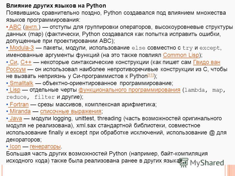 Влияние других языков на Python Появившись сравнительно поздно, Python создавался под влиянием множества языков программирования: ABC (англ.) отступы для группировки операторов, высокоуровневые структуры данных (map) (фактически, Python создавался ка