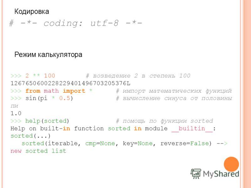 # -*- coding: utf-8 -*- Кодировка >>> 2 ** 100 # возведение 2 в степень 100 1267650600228229401496703205376L >>> from math import * # импорт математических функций >>> sin(pi * 0.5) # вычисление синуса от половины пи 1.0 >>> help(sorted) # помощь по