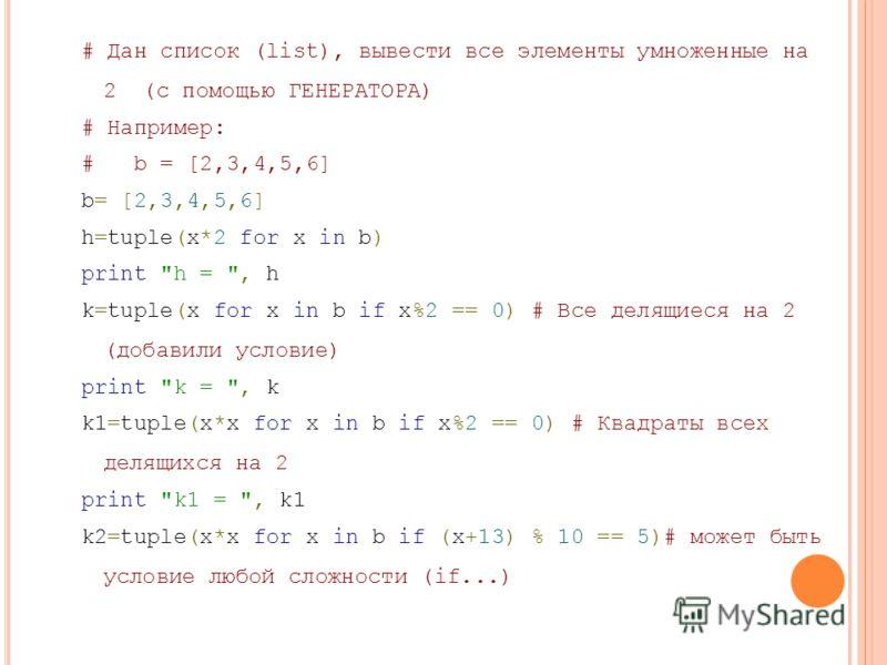 # Дан список (list), вывести все элементы умноженные на 2 (c помощью ГЕНЕРАТОРА) # Например: # b = [2,3,4,5,6] b= [2,3,4,5,6]b= [2,3,4,5,6] h=tuple(x*2 for x in b) print