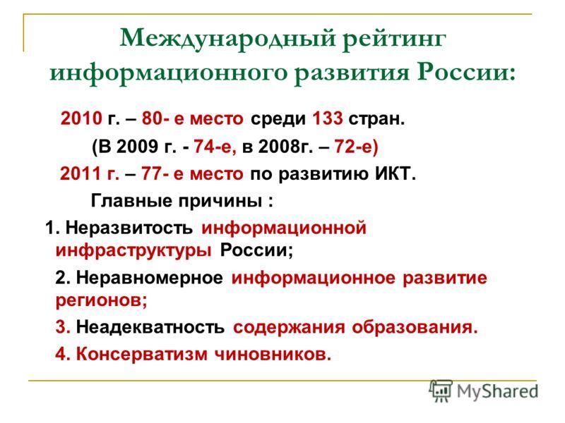Международный рейтинг информационного развития России: 2010 г. – 80- е место среди 133 стран. (В 2009 г. - 74-е, в 2008г. – 72-е) 2011 г. – 77- е место по развитию ИКТ. Главные причины : 1. Неразвитость информационной инфраструктуры России; 2. Неравн