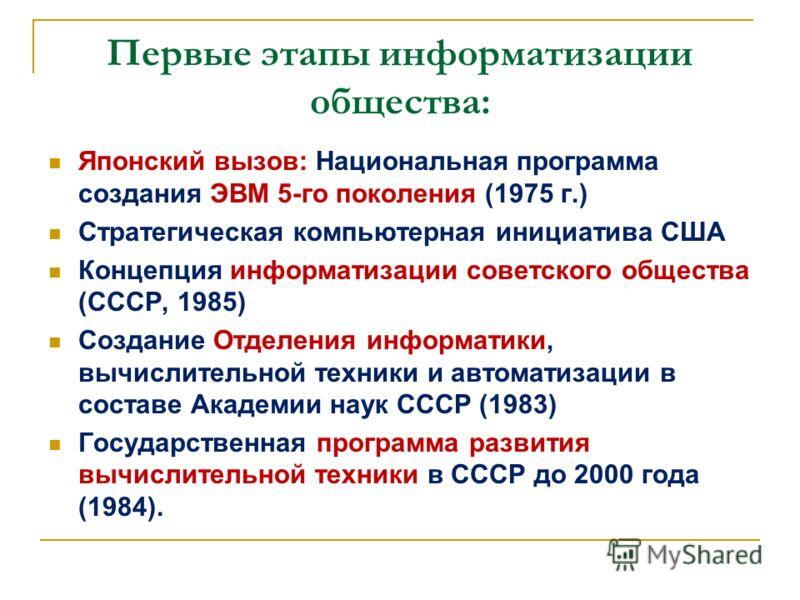 Первые этапы информатизации общества: Японский вызов: Национальная программа создания ЭВМ 5-го поколения (1975 г.) Стратегическая компьютерная инициатива США Концепция информатизации советского общества (СССР, 1985) Создание Отделения информатики, вы