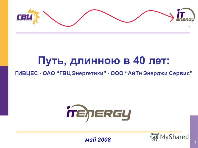 1 Путь, длинною в 40 лет: ГИВЦЕС - ОАО ГВЦ Энергетики - ООО АйТи Энерджи Сервис май 2008