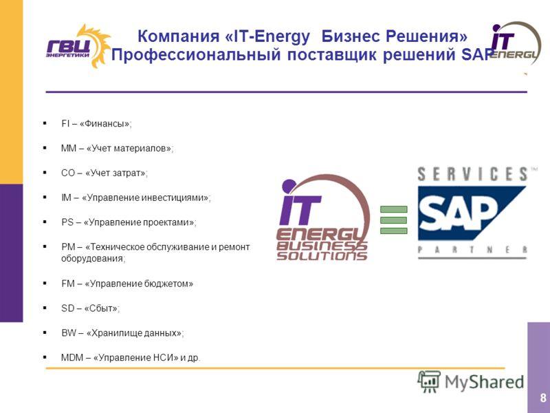 8 Компания «IT-Energy Бизнес Решения» Профессиональный поставщик решений SAP FI – «Финансы»; MM – «Учет материалов»; CO – «Учет затрат»; IM – «Управление инвестициями»; PS – «Управление проектами»; PM – «Техническое обслуживание и ремонт оборудования