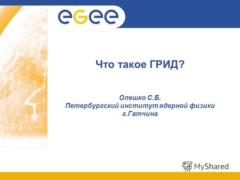 Что такое ГРИД? Олешко С.Б. Петербургский институт ядерной физики г.Гатчина