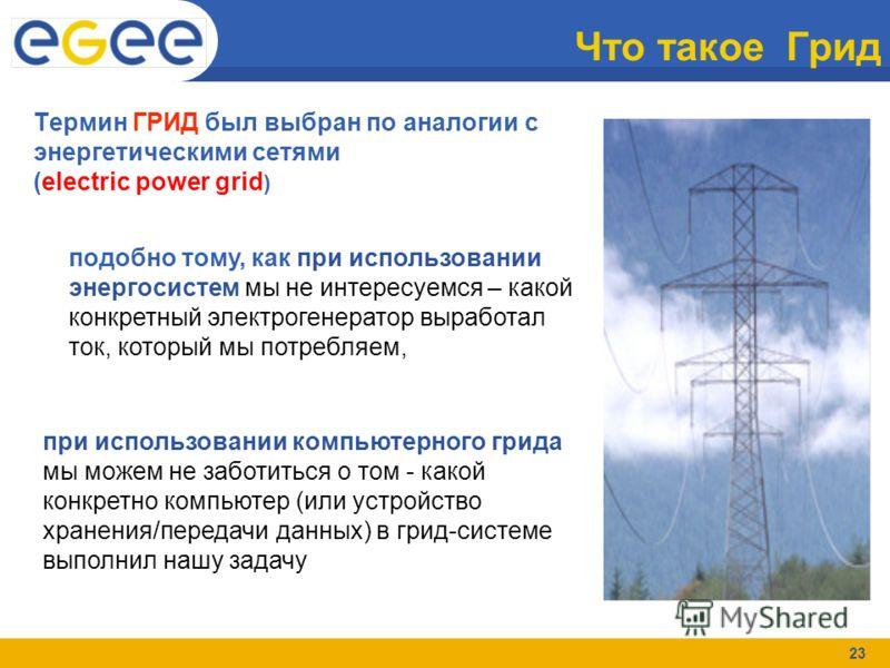 23 Что такое Грид Термин ГРИД был выбран по аналогии с энергетическими сетями (electric power grid ) подобно тому, как при использовании энергосистем мы не интересуемся – какой конкретный электрогенератор выработал ток, который мы потребляем, при исп