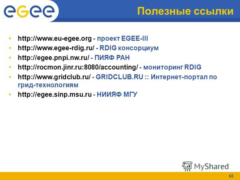 65 Полезные ссылки http://www.eu-egee.org - проект EGEE-III http://www.egee-rdig.ru/ - RDIG консорциум http://egee.pnpi.nw.ru/ - ПИЯФ РАН http://rocmon.jinr.ru:8080/accounting/ - мониторинг RDIG http://www.gridclub.ru/ - GRIDCLUB.RU :: Интернет-порта