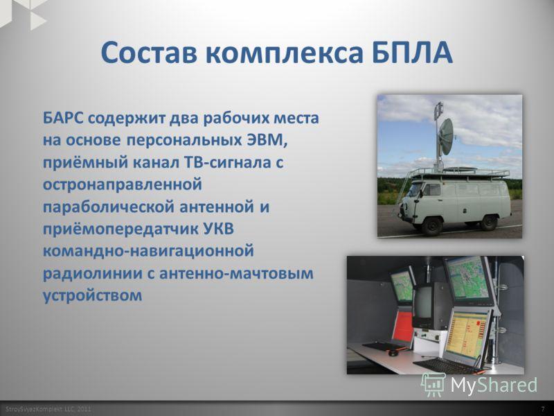 Состав комплекса БПЛА StroySvyazKomplekt LLC, 2011 7 БАРС содержит два рабочих места на основе персональных ЭВМ, приёмный канал ТВ-сигнала с остронаправленной параболической антенной и приёмопередатчик УКВ командно-навигационной радиолинии с антенно-