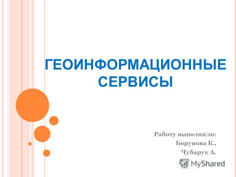 ГЕОИНФОРМАЦИОННЫЕ СЕРВИСЫ Работу выполнили: Борунова К., Чубарук А.