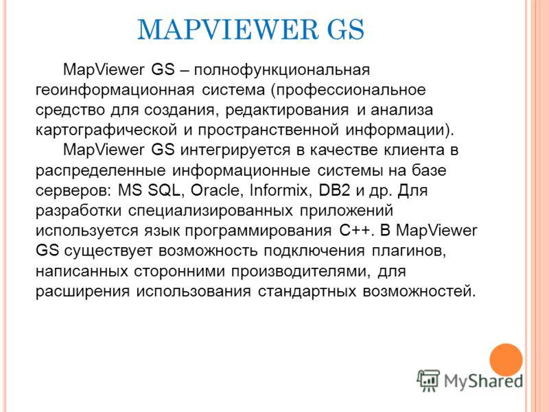 MAPVIEWER GS MapViewer GS – полнофункциональная геоинформационная система (профессиональное средство для создания, редактирования и анализа картографической и пространственной информации). MapViewer GS интегрируется в качестве клиента в распределенны