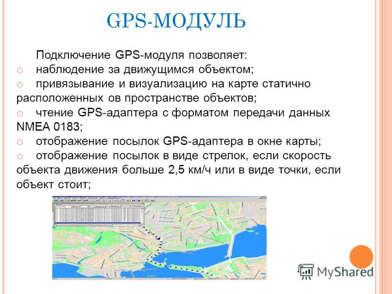 Подключение GPS-модуля позволяет: o наблюдение за движущимся объектом; o привязывание и визуализацию на карте статично расположенных ов пространстве объектов; o чтение GPS-адаптера c форматом передачи данных NMEA 0183; o отображение посылок GPS-адапт