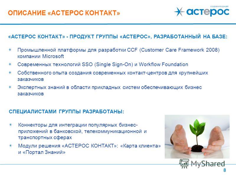 8 ОПИСАНИЕ «АСТЕРОС КОНТАКТ» «АСТЕРОС КОНТАКТ» - ПРОДУКТ ГРУППЫ «АСТЕРОС», РАЗРАБОТАННЫЙ НА БАЗЕ: Промышленной платформы для разработки CCF (Customer Care Framework 2008) компании Microsoft Современных технологий SSO (Single Sign-On) и Workflow Found