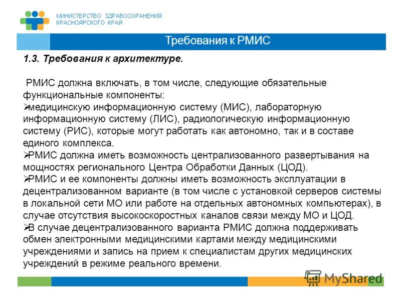 МИНИСТЕРСТВО ЗДРАВООХРАНЕНИЯ КРАСНОЯРСКОГО КРАЯ 18 Требования к РМИС 1.3. Требования к архитектуре. РМИС должна включать, в том числе, следующие обязательные функциональные компоненты: медицинскую информационную систему (МИС), лабораторную информацио