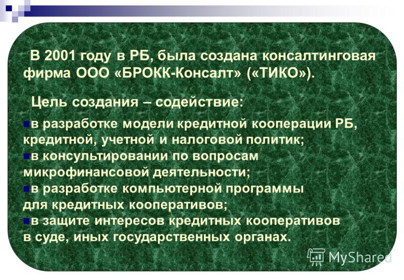 В 2001 году в РБ, была создана консалтинговая фирма ООО «БРОКК-Консалт» («ТИКО»). Цель создания – содействие: в разработке модели кредитной кооперации РБ, кредитной, учетной и налоговой политик; в консультировании по вопросам микрофинансовой деятельн