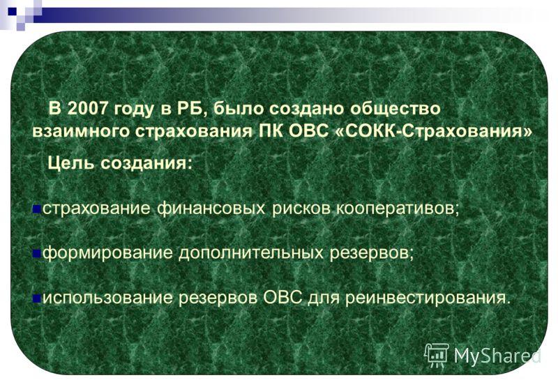 В 2007 году в РБ, было создано общество взаимного страхования ПК ОВС «СОКК-Страхования» Цель создания: страхование финансовых рисков кооперативов; формирование дополнительных резервов; использование резервов ОВС для реинвестирования.