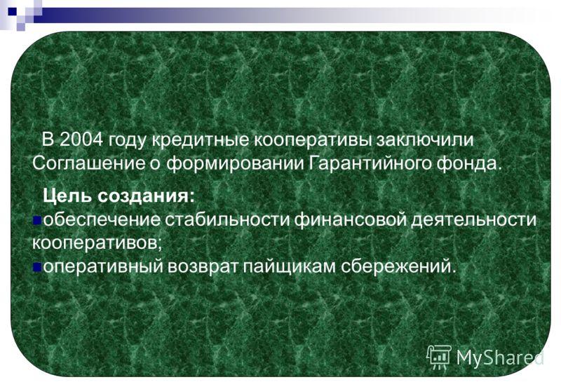 В 2004 году кредитные кооперативы заключили Соглашение о формировании Гарантийного фонда. Цель создания: обеспечение стабильности финансовой деятельности кооперативов; оперативный возврат пайщикам сбережений.